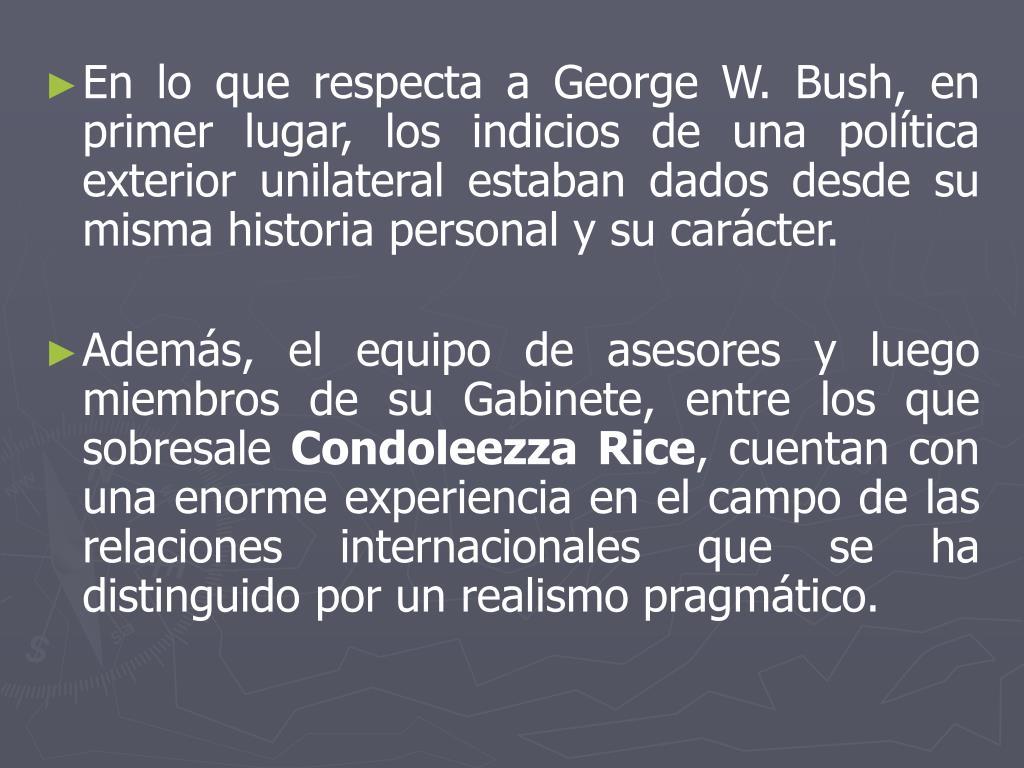 En lo que respecta a George W. Bush, en primer lugar, los indicios de una política exterior unilateral estaban dados desde su misma historia personal y su carácter.