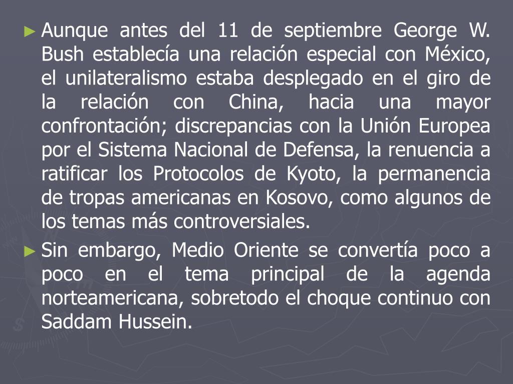 Aunque antes del 11 de septiembre George W. Bush establecía una relación especial con México, el unilateralismo estaba desplegado en el giro de la relación con China, hacia una mayor confrontación; discrepancias con la Unión Europea por el Sistema Nacional de Defensa, la renuencia a ratificar los Protocolos de Kyoto, la permanencia de tropas americanas en Kosovo, como algunos de los temas más controversiales.