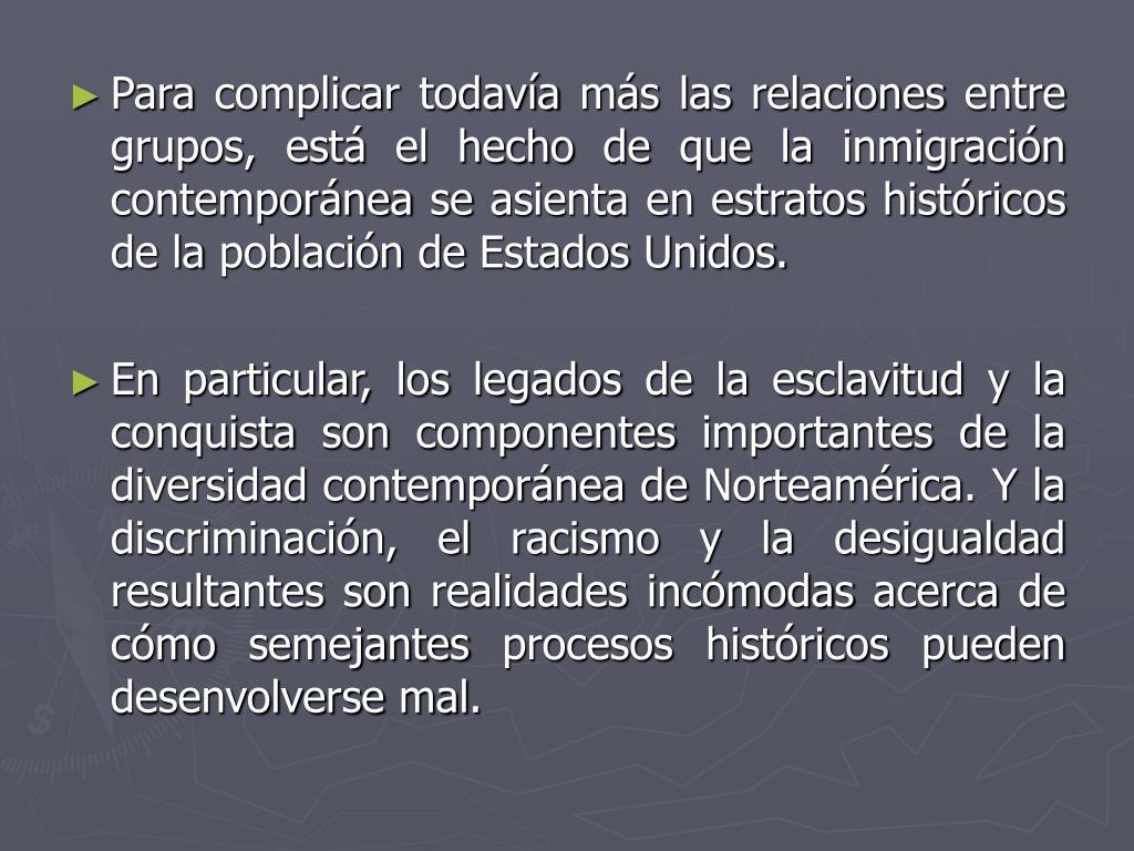Para complicar todavía más las relaciones entre grupos, está el hecho de que la inmigración contemporánea se asienta en estratos históricos de la población de Estados Unidos.