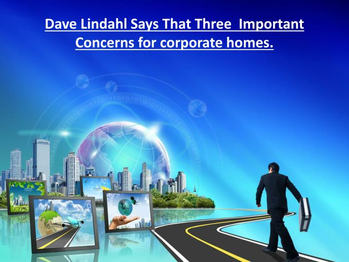 Dave lindahl says that three important concerns for corporate homes