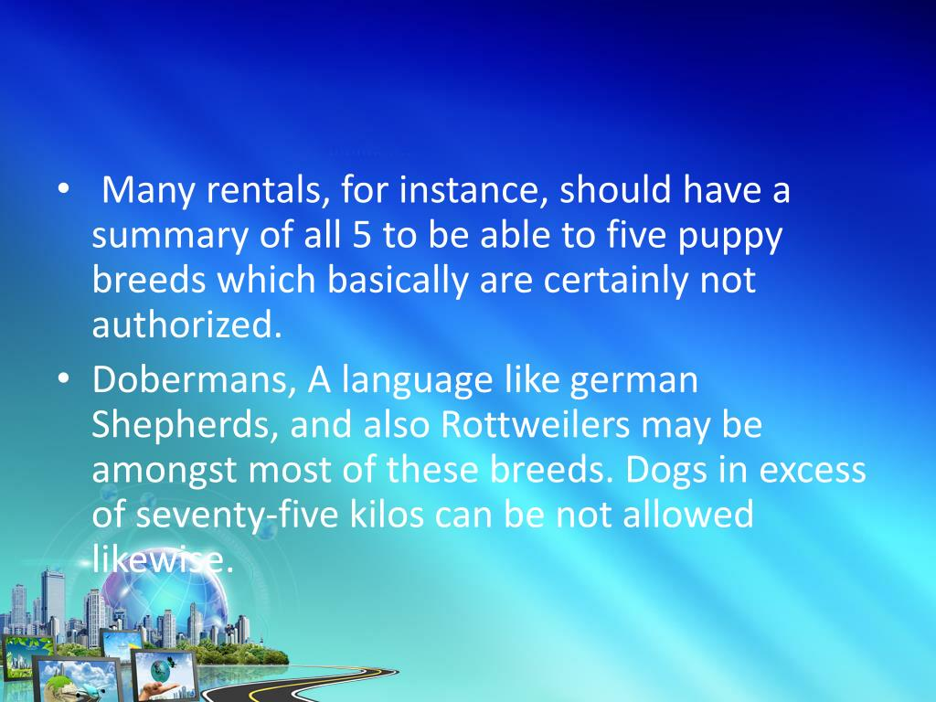 Many rentals, for instance, should have a summary of all 5 to be able to five puppy breeds which basically are certainly not authorized.
