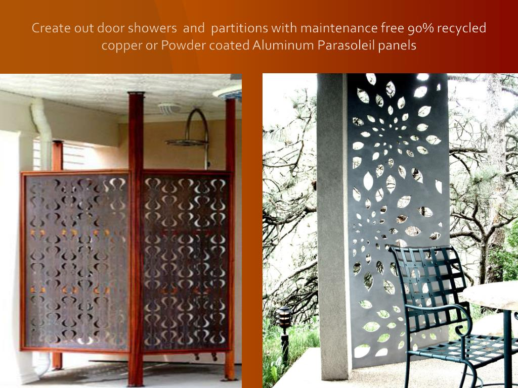 Create out door showers  and  partitions with maintenance free 90% recycled copper or Powder coated Aluminum Parasoleil panels