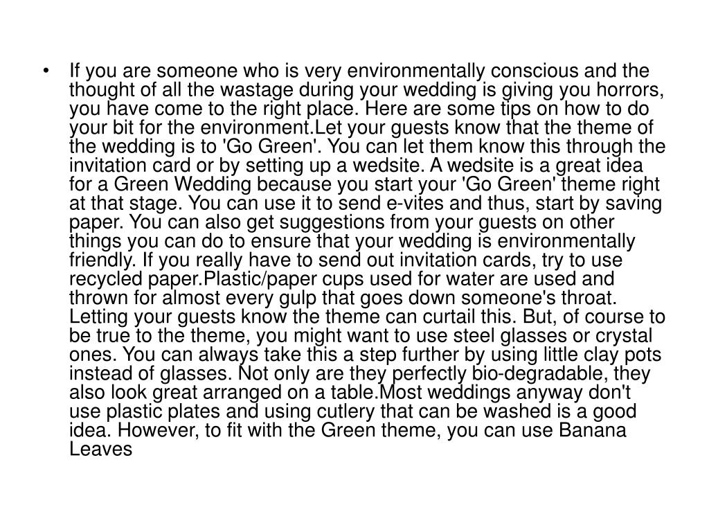 If you are someone who is very environmentally conscious and the thought of all the wastage during your wedding is giving you horrors, you have come to the right place. Here are some tips on how to do your bit for the environment.Let your guests know that the theme of the wedding is to 'Go Green'. You can let them know this through the invitation card or by setting up a wedsite. A wedsite is a great idea for a Green Wedding because you start your 'Go Green' theme right at that stage. You can use it to send e-vites and thus, start by saving paper. You can also get suggestions from your guests on other things you can do to ensure that your wedding is environmentally friendly. If you really have to send out invitation cards, try to use recycled paper.Plastic/paper cups used for water are used and thrown for almost every gulp that goes down someone's throat. Letting your guests know the theme can curtail this. But, of course to be true to the theme, you might want to use steel glasses or crystal ones. You can always take this a step further by using little clay pots instead of glasses. Not only are they perfectly bio-degradable, they also look great arranged on a table.Most weddings anyway don't use plastic plates and using cutlery that can be washed is a good idea. However, to fit with the Green theme, you can use Banana Leaves