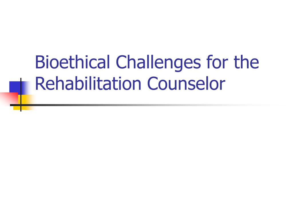 bioethical challenges for the rehabilitation counselor
