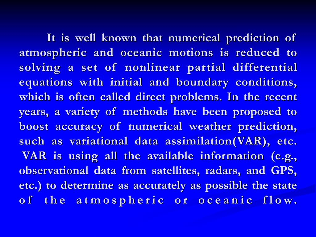 It is well known that numerical prediction of atmospheric and oceanic motions is reduced to solving a set of nonlinear partial differential equations with initial and boundary conditions, which is often called direct problems. In the recent years, a variety of methods have been proposed to boost accuracy of numerical weather prediction, such as variational data assimilation(VAR), etc.