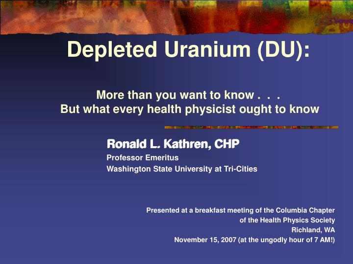 Depleted uranium du more than you want to know but what every health physicist ought to know