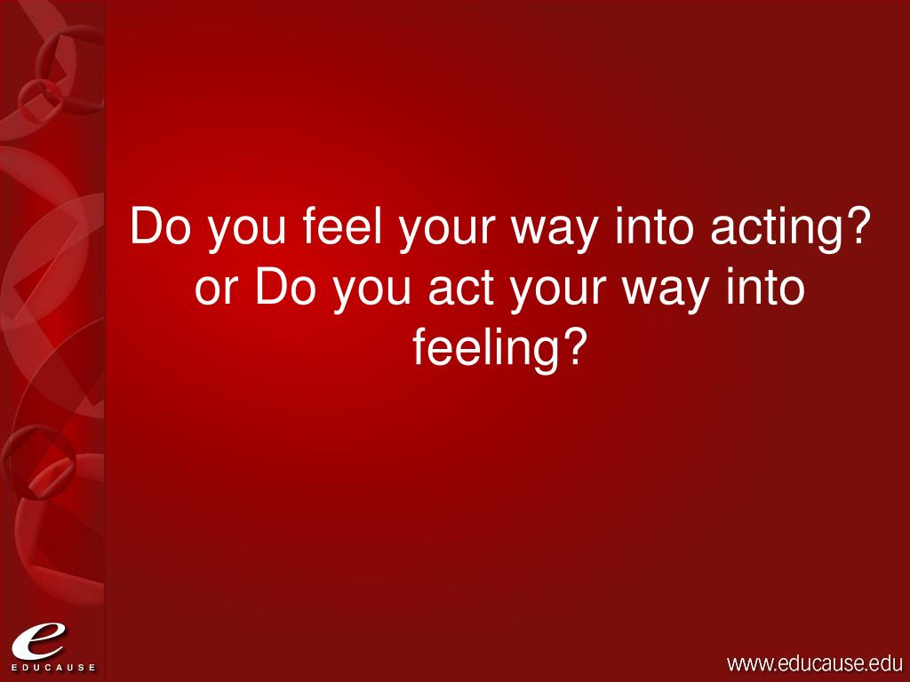 Do you feel your way into acting? or Do you act your way into feeling?