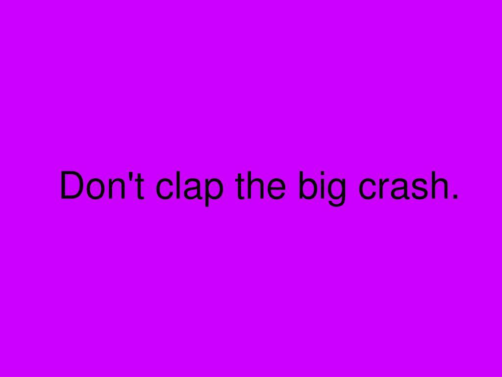 Don't clap the big crash.
