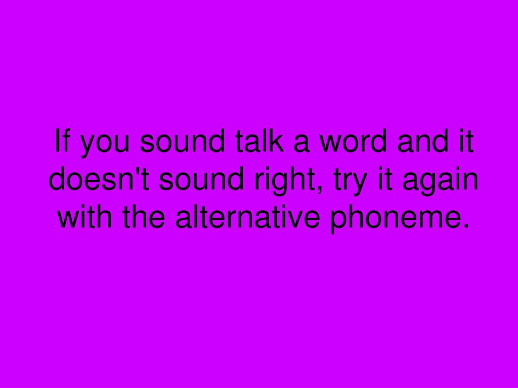 If you sound talk a word and it doesn't sound right, try it again with the alternative phoneme.