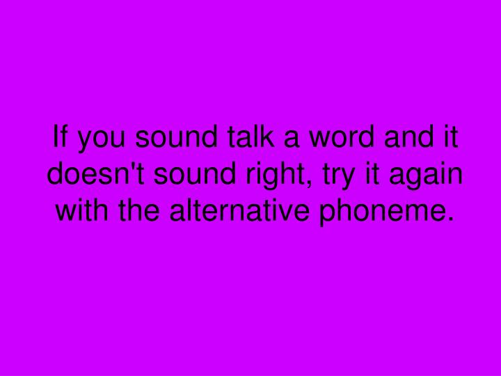 If you sound talk a word and it doesn t sound right try it again with the alternative phoneme