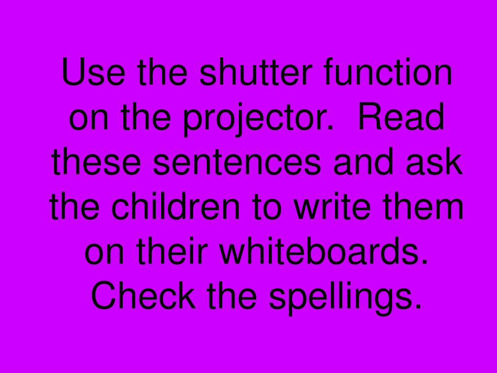 Use the shutter function on the projector.  Read these sentences and ask the children to write them on their whiteboards.