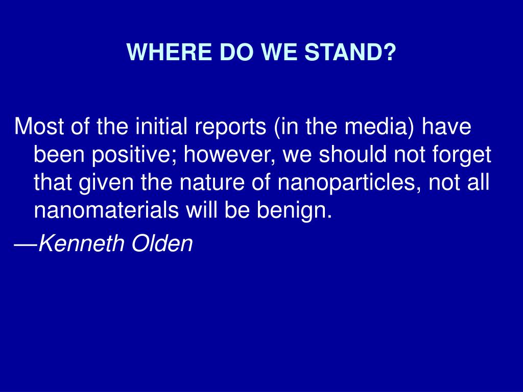 Most of the initial reports (in the media) have been positive; however, we should not forget that given the nature of nanoparticles, not all nanomaterials will be benign.