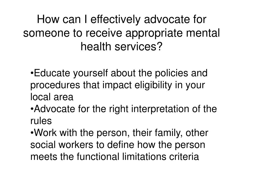 How can I effectively advocate for someone to receive appropriate mental health services?