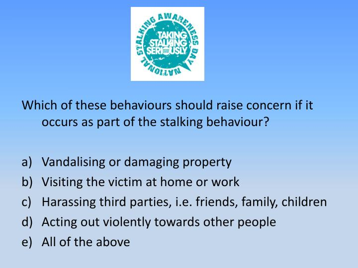 Which of these behaviours should raise concern if it occurs as part of the stalking behaviour?