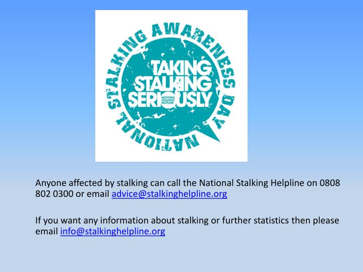 Anyone affected by stalking can call the National Stalking Helpline on 0808 802 0300 or email