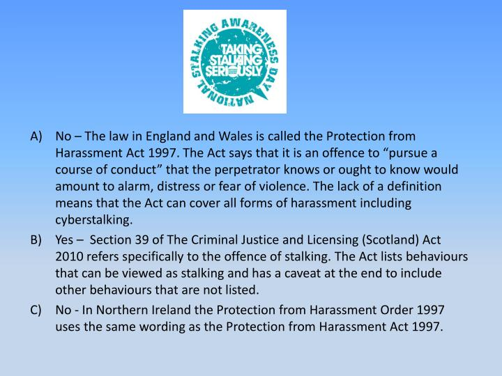 No – The law in England and Wales is called the Protection from Harassment Act 1997