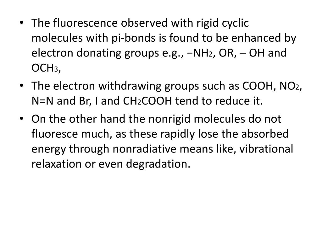 The fluorescence observed with rigid cyclic molecules with pi-bonds is found to be enhanced by electron donating groups e.g., −NH