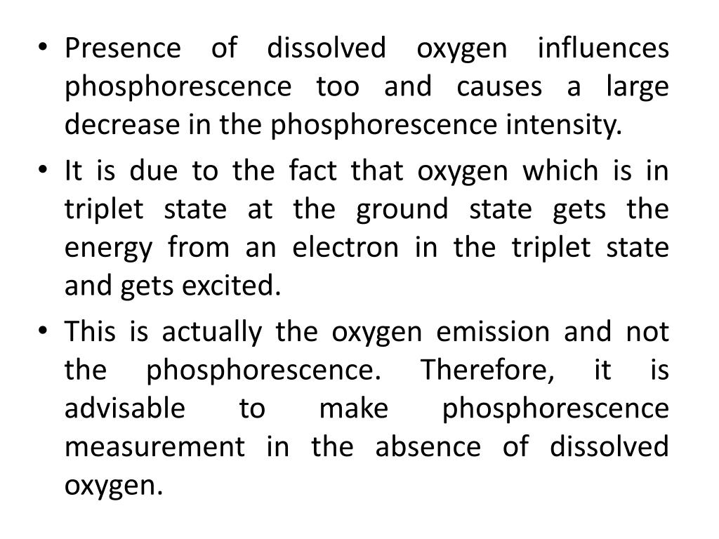 Presence of dissolved oxygen influences phosphorescence too and causes a large decrease in the phosphorescence intensity.
