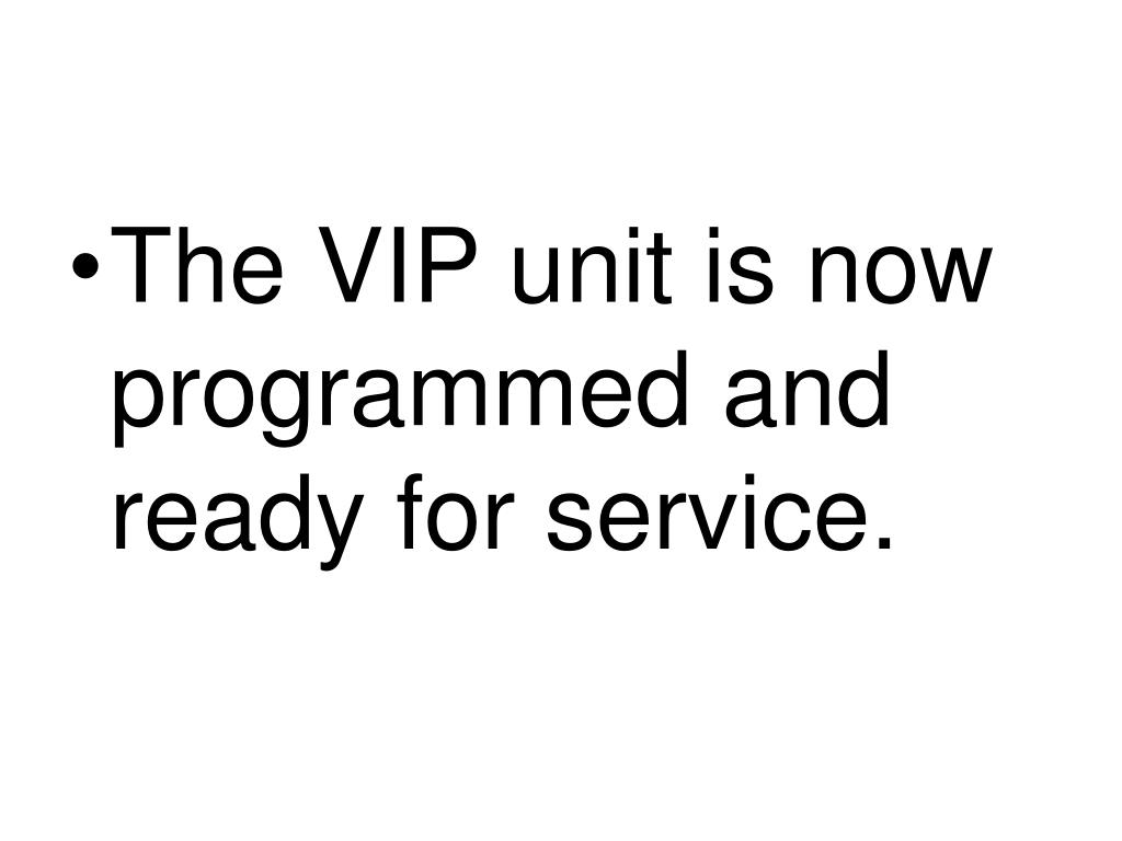 The VIP unit is now programmed and ready for service.