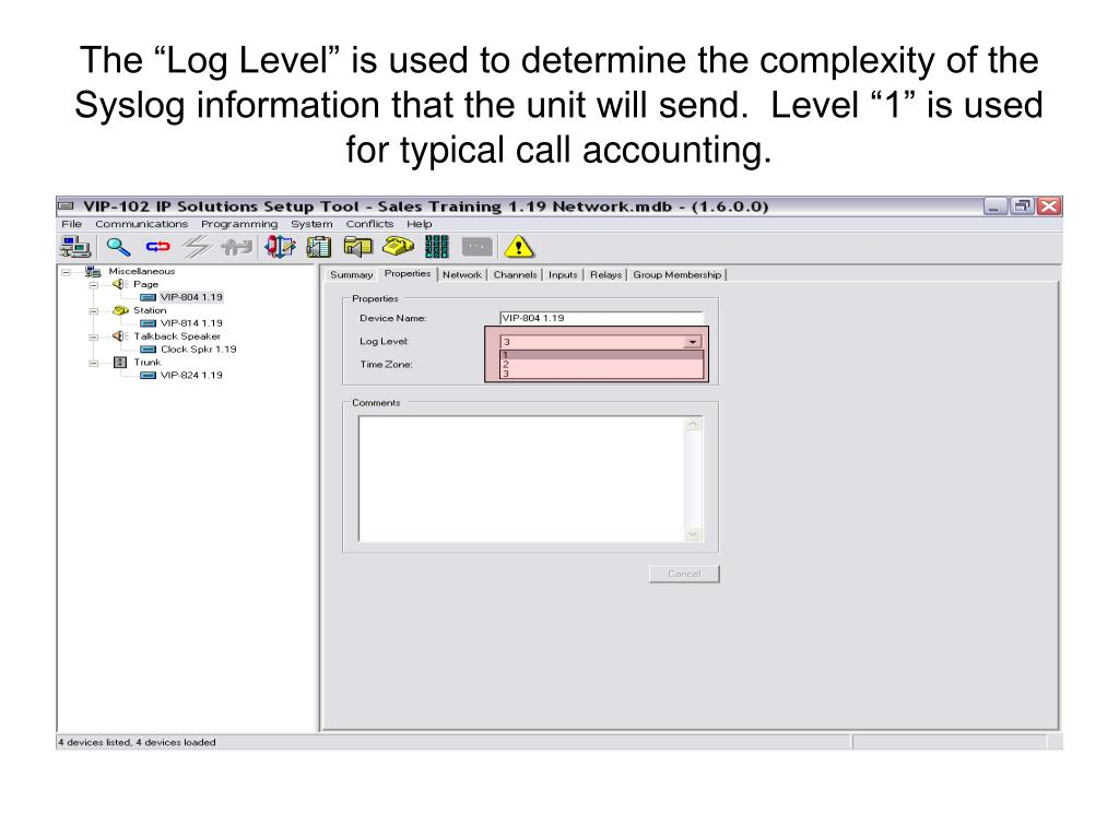 "The ""Log Level"" is used to determine the complexity of the Syslog information that the unit will send.  Level ""1"" is used for typical call accounting."
