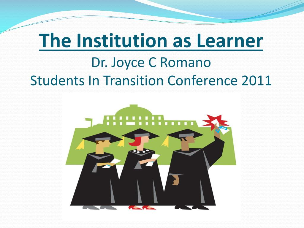 the institution as learner dr joyce c romano students in transition conference 2011 l.