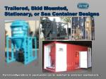 trailered skid mounted stationary or sea container designs
