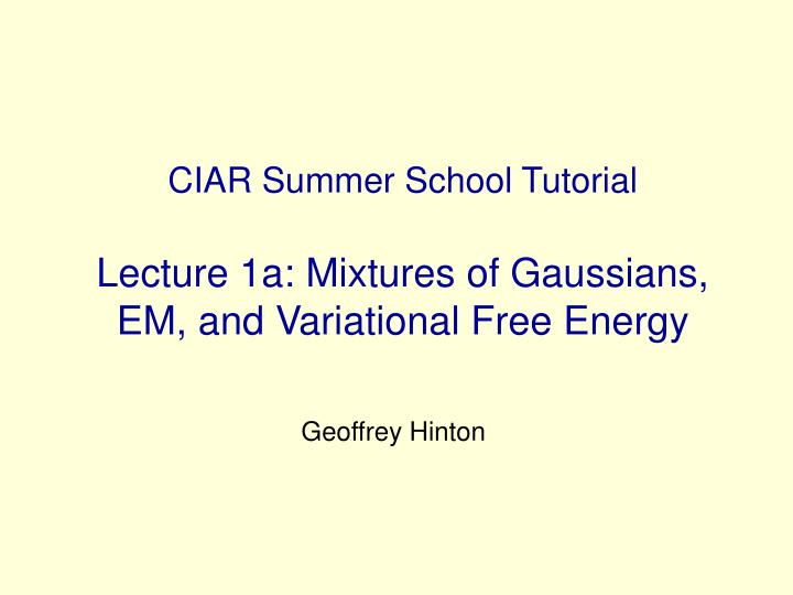 Ciar summer school tutorial lecture 1a mixtures of gaussians em and variational free energy