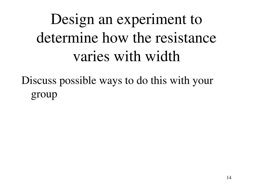 Design an experiment to  determine how the resistance varies with width