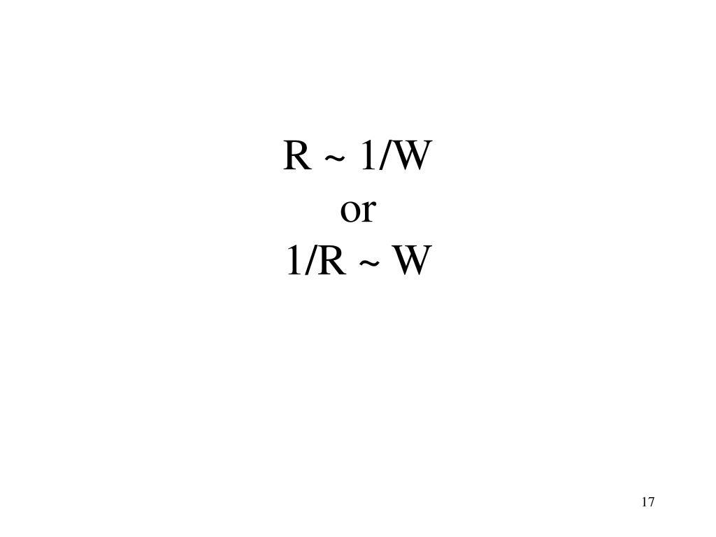 R ~ 1/W