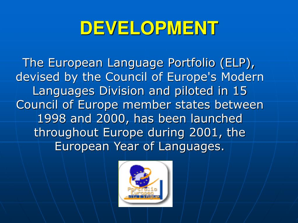 The European Language Portfolio (ELP), devised by the Council of Europe's Modern Languages Division and piloted in 15 Council of Europe member states between 1998 and 2000, has been launched throughout Europe during 2001, the European Year of Languages.