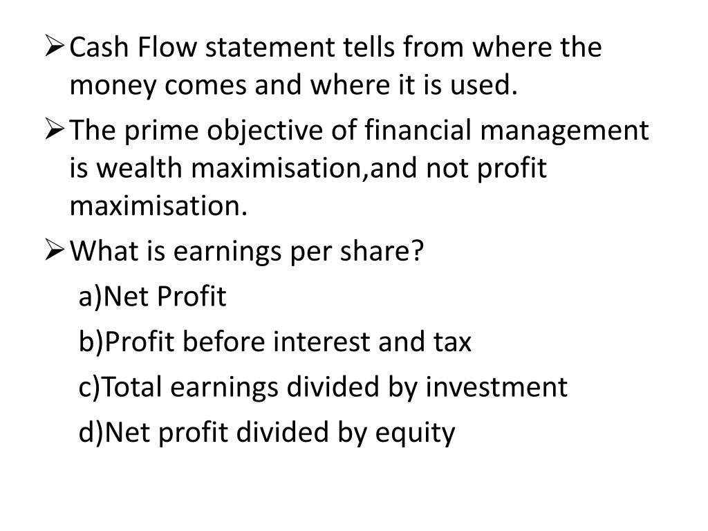 Cash Flow statement tells from where the money comes and where it is used.