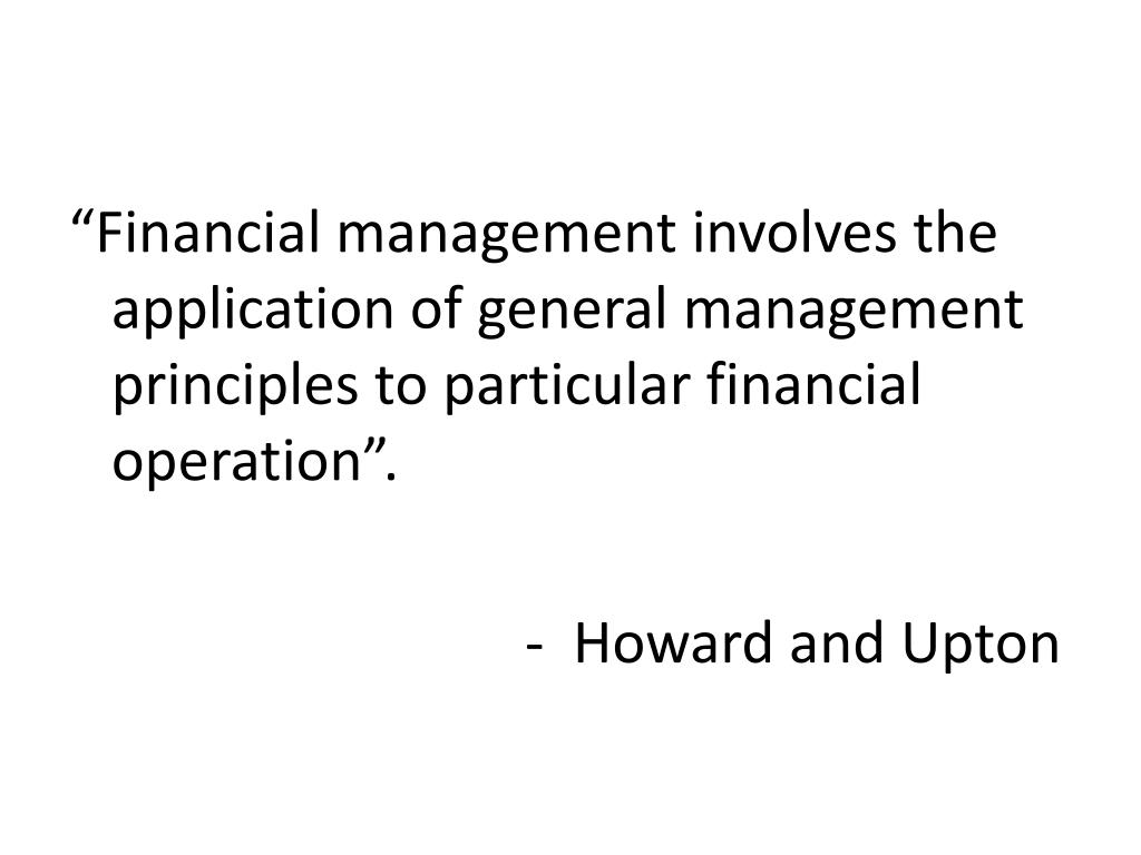 """""""Financial management involves the application of general management principles to particular financial operation""""."""