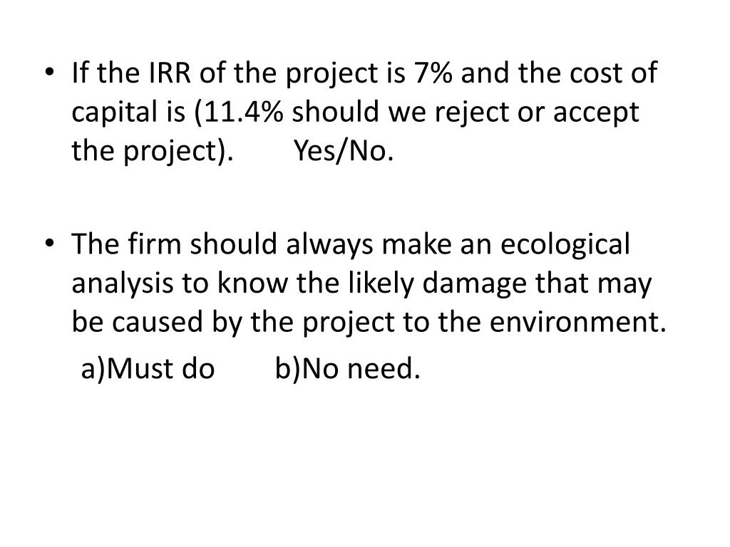 If the IRR of the project is 7% and the cost of capital is (11.4% should we reject or accept the project).        Yes/No.
