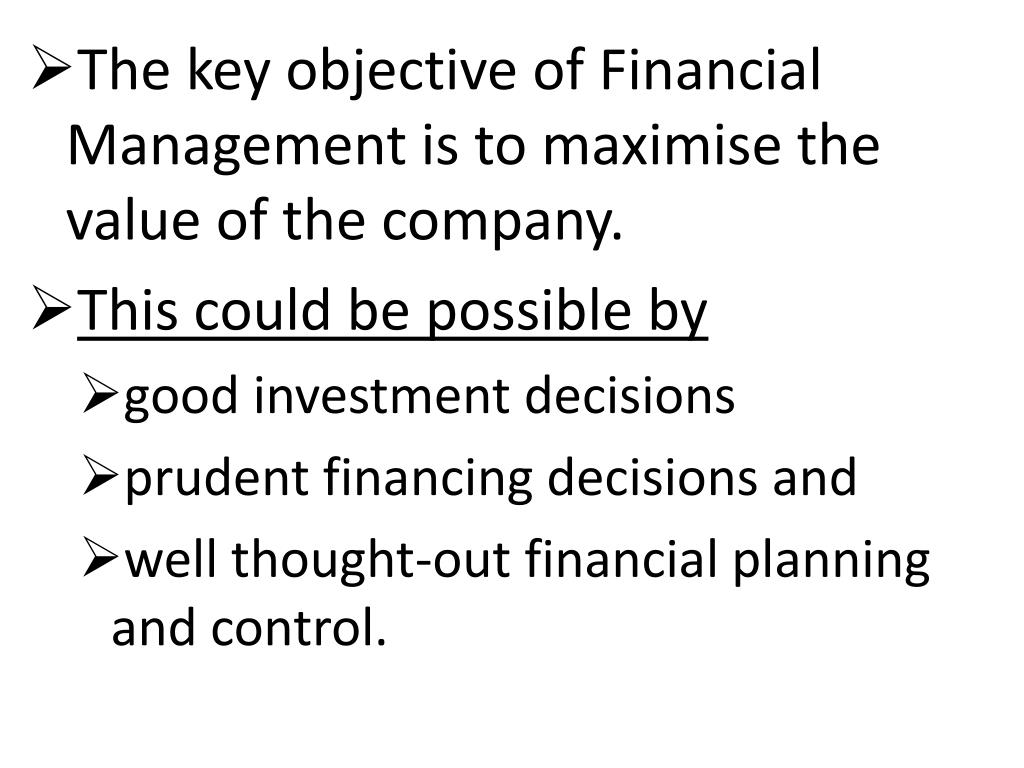 The key objective of Financial Management is to maximise the value of the company.