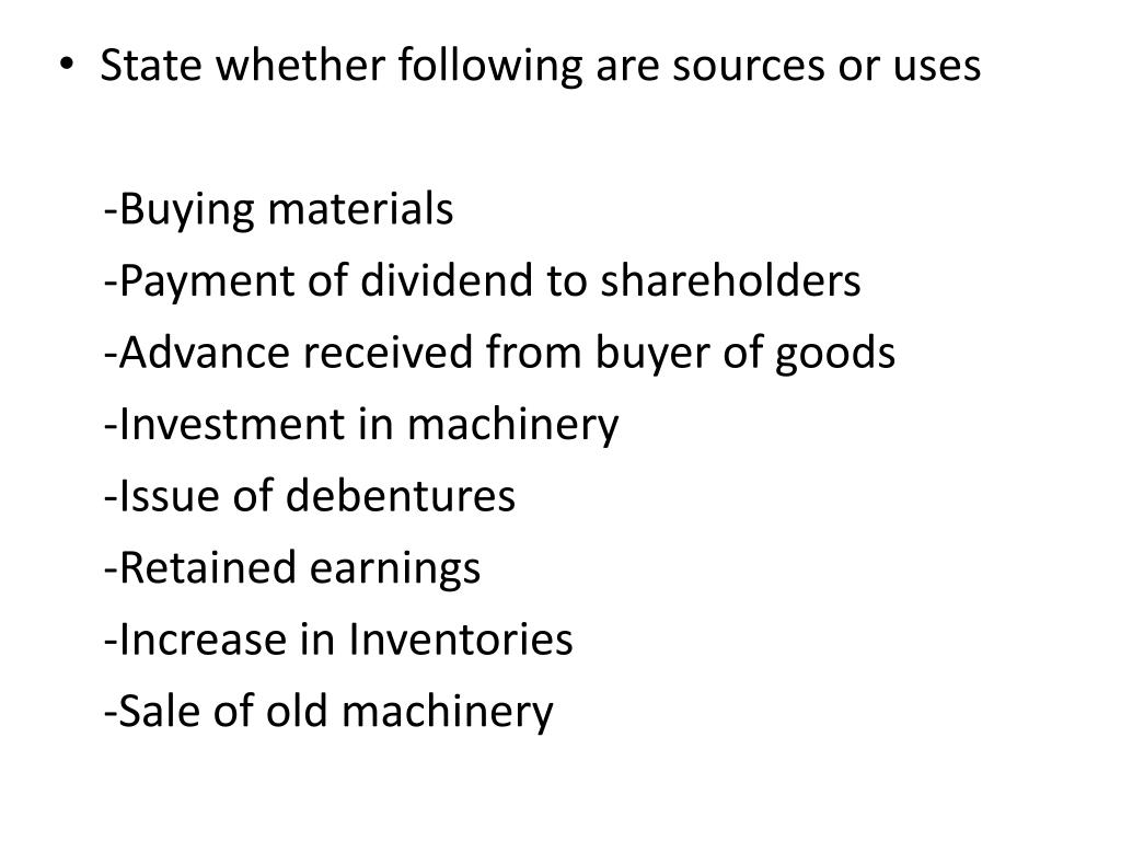 State whether following are sources or uses