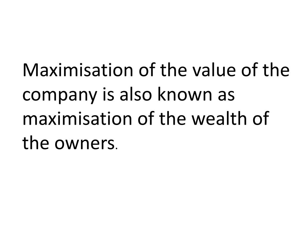 Maximisation of the value of the company is also known as maximisation of the wealth of the owners