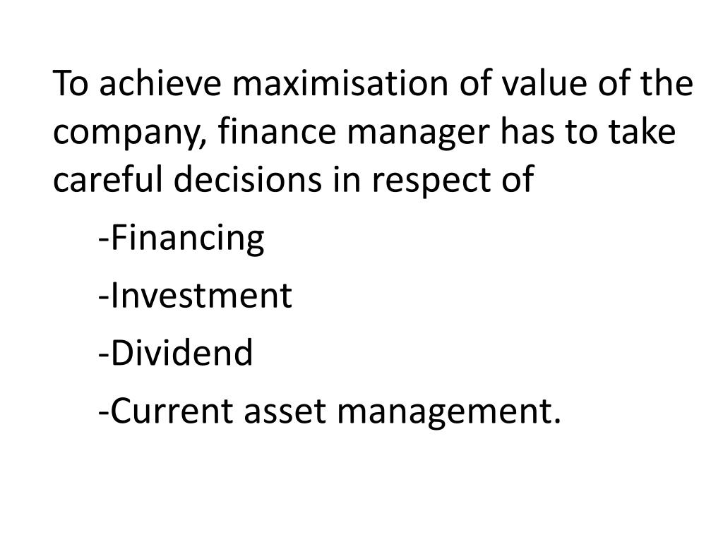 To achieve maximisation of value of the company, finance manager has to take careful decisions in respect of