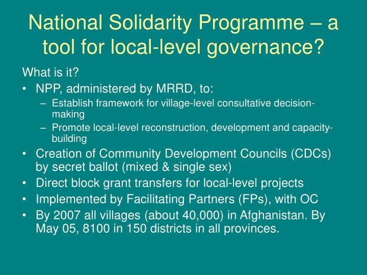 national solidarity program Background the national solidarity program is the single largest development program in afghanistan ( us$ 1 billion)  demand for independent evaluation from world bank and donors (artf).