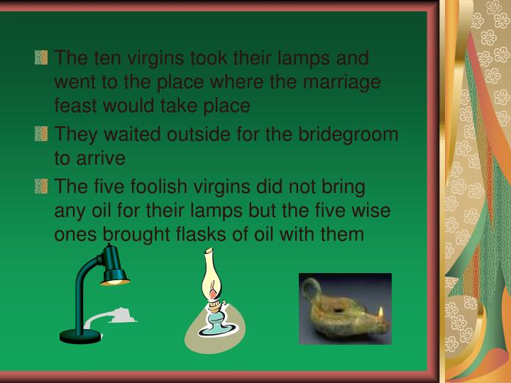 The ten virgins took their lamps and went to the place where the marriage feast would take place