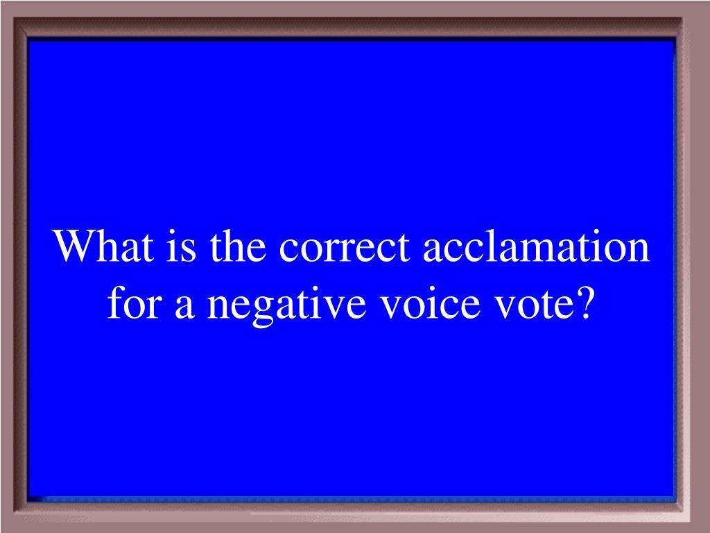 What is the correct acclamation for a negative voice vote?