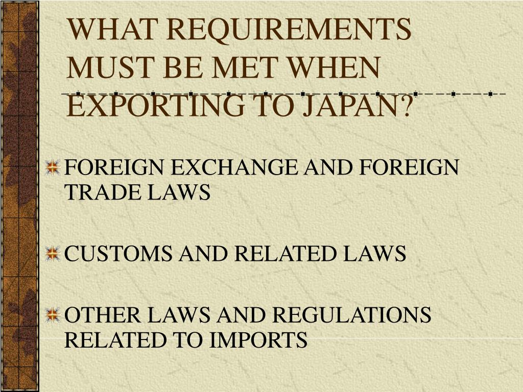 WHAT REQUIREMENTS MUST BE MET WHEN EXPORTING TO JAPAN?