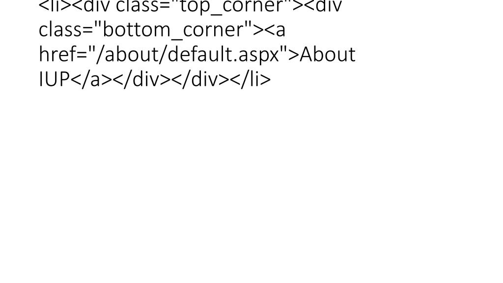 "<li><div class=""top_corner""><div class=""bottom_corner""><a href=""/about/default.aspx"">About IUP</a></div></div></li>"