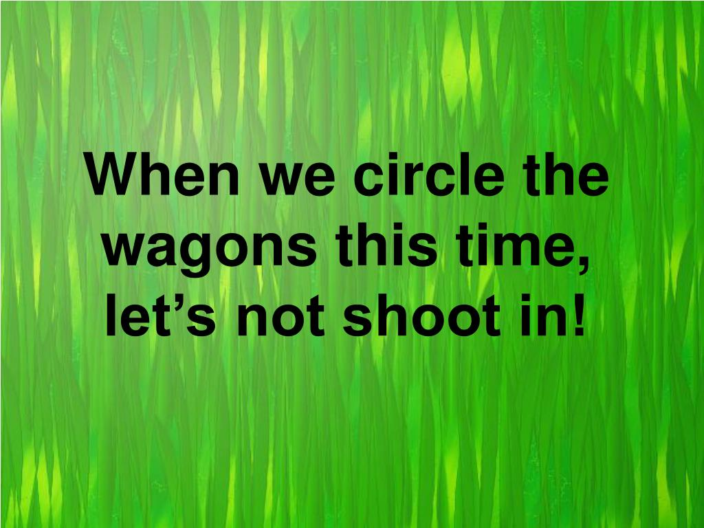When we circle the wagons this time, let's not shoot in!