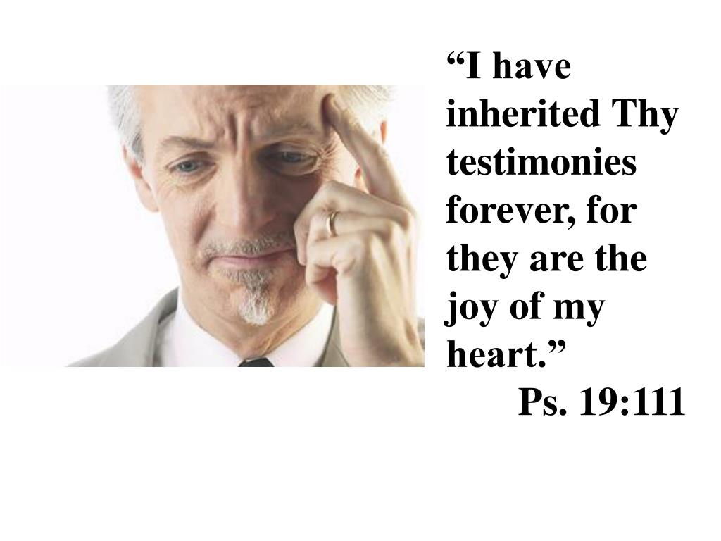 """""""I have inherited Thy testimonies forever, for they are the joy of my heart.""""  Ps. 19:111"""