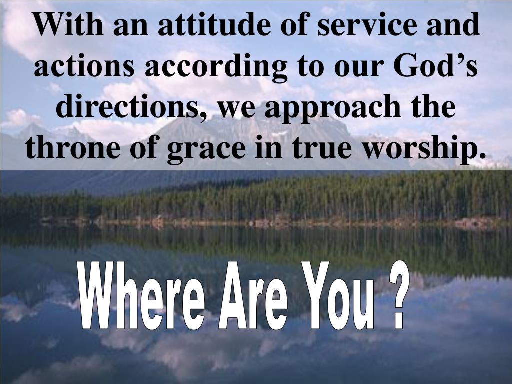 With an attitude of service and actions according to our God's directions, we approach the throne of grace in true worship.