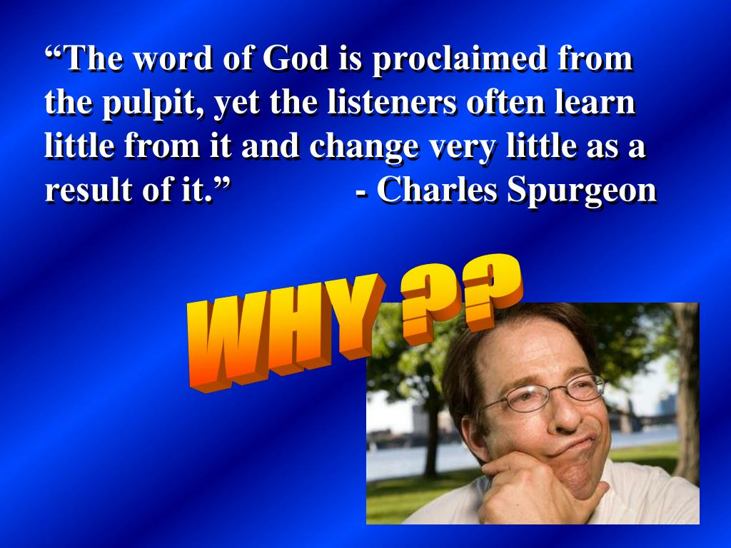 """""""The word of God is proclaimed from the pulpit, yet the listeners often learn little from it and change very little as a result of it.""""    - Charles Spurgeon"""