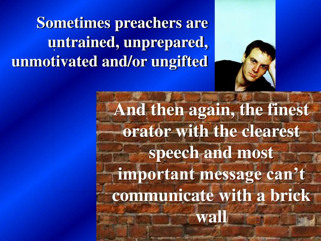 Sometimes preachers are untrained, unprepared, unmotivated and/or ungifted
