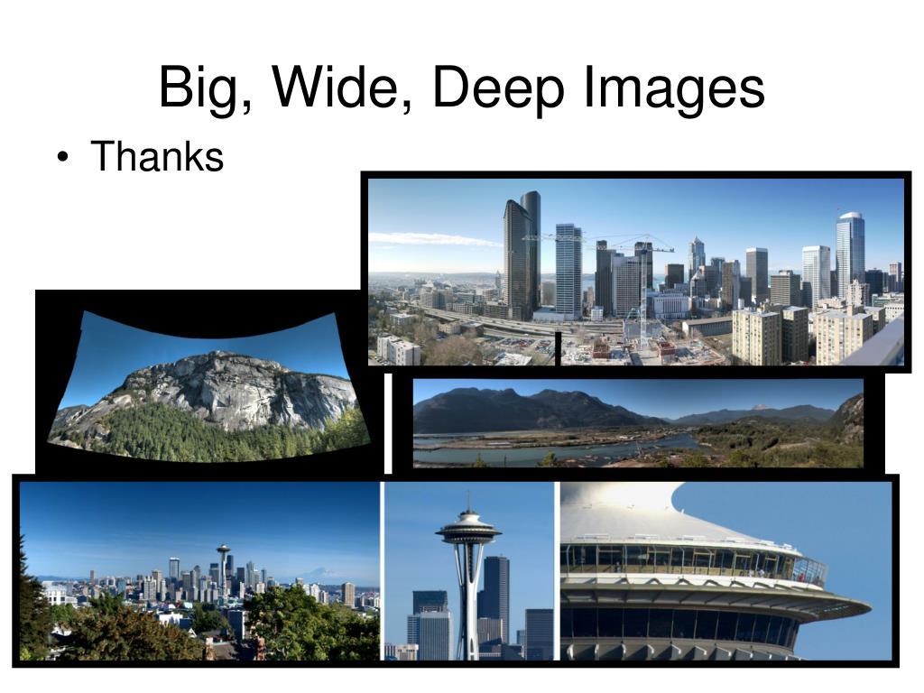 Big, Wide, Deep Images