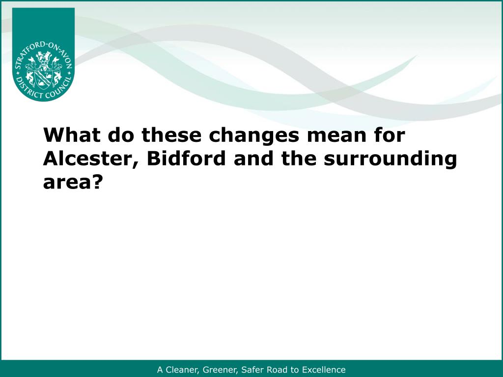 What do these changes mean for Alcester, Bidford and the surrounding area?