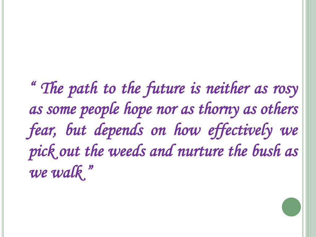 """"""" The path to the future is neither as rosy as some people hope nor as thorny as others fear, but depends on how effectively we pick out the weeds and nurture the bush as we walk """""""